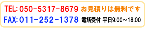 TEL:050-5317-8679 FAX:011-252-1376 見積もりは無料です 営業時間 9:00~18:00